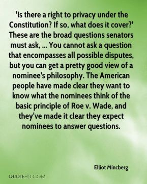 'Is there a right to privacy under the Constitution? If so, what does it cover?' These are the broad questions senators must ask, ... You cannot ask a question that encompasses all possible disputes, but you can get a pretty good view of a nominee's philosophy. The American people have made clear they want to know what the nominees think of the basic principle of Roe v. Wade, and they've made it clear they expect nominees to answer questions.