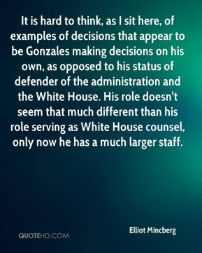 It is hard to think, as I sit here, of examples of decisions that appear to be Gonzales making decisions on his own, as opposed to his status of defender of the administration and the White House. His role doesn't seem that much different than his role serving as White House counsel, only now he has a much larger staff.