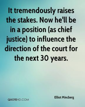 It tremendously raises the stakes. Now he'll be in a position (as chief justice) to influence the direction of the court for the next 30 years.