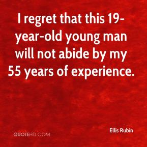Ellis Rubin - I regret that this 19-year-old young man will not abide by my 55 years of experience.