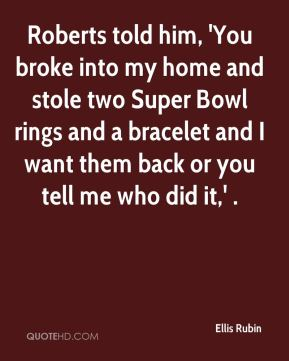 Ellis Rubin - Roberts told him, 'You broke into my home and stole two Super Bowl rings and a bracelet and I want them back or you tell me who did it,' .