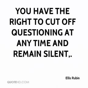 Ellis Rubin - You have the right to cut off questioning at any time and remain silent.