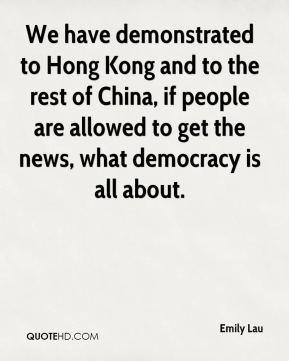 Emily Lau - We have demonstrated to Hong Kong and to the rest of China, if people are allowed to get the news, what democracy is all about.
