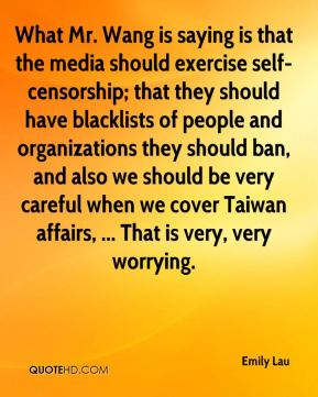 What Mr. Wang is saying is that the media should exercise self-censorship; that they should have blacklists of people and organizations they should ban, and also we should be very careful when we cover Taiwan affairs, ... That is very, very worrying.