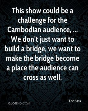 Eric Bass - This show could be a challenge for the Cambodian audience, ... We don't just want to build a bridge, we want to make the bridge become a place the audience can cross as well.