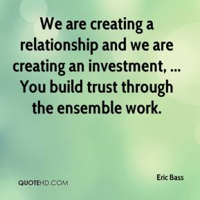 Eric Bass - We are creating a relationship and we are creating an investment, ... You build trust through the ensemble work.