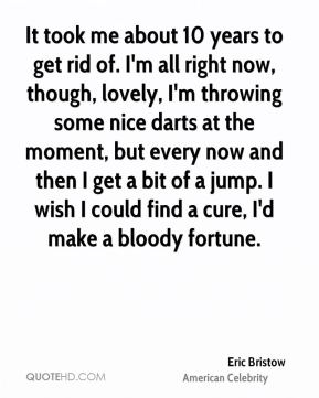 Eric Bristow - It took me about 10 years to get rid of. I'm all right now, though, lovely, I'm throwing some nice darts at the moment, but every now and then I get a bit of a jump. I wish I could find a cure, I'd make a bloody fortune.