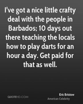 I've got a nice little crafty deal with the people in Barbados; 10 days out there teaching the locals how to play darts for an hour a day. Get paid for that as well.