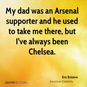 My dad was an Arsenal supporter and he used to take me there, but I've always been Chelsea.