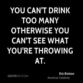 You can't drink too many otherwise you can't see what you're throwing at.