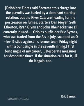 Eric Byrnes - [Dribblers: Flores said Sacramento's charge into the playoffs was fueled by a dominant starting rotation, but the River Cats are heading for the postseason on fumes. Starters Dan Meyer, Seth Etherton, Ryan Glynn and John Rheinecker are all currently injured. ... Orioles outfielder Eric Byrnes, who was traded from the A's in July, snapped an 0-for-15 slide against his former team Friday night with a bunt single in the seventh inning.] First bunt single of my career, ... Desperate measures for desperate times. If the situation calls for it, I'll do it again, too.