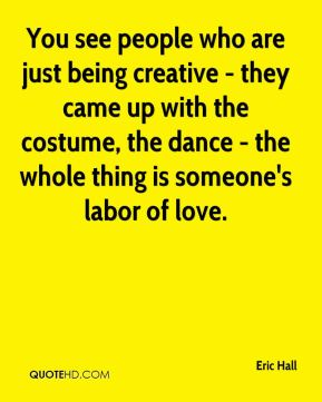 Eric Hall - You see people who are just being creative - they came up with the costume, the dance - the whole thing is someone's labor of love.