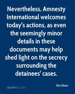 Eric Olson - Nevertheless, Amnesty International welcomes today's actions, as even the seemingly minor details in these documents may help shed light on the secrecy surrounding the detainees' cases.