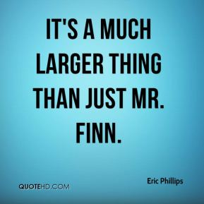 Eric Phillips - It's a much larger thing than just Mr. Finn.