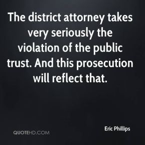 Eric Phillips - The district attorney takes very seriously the violation of the public trust. And this prosecution will reflect that.