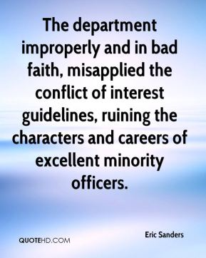 Eric Sanders - The department improperly and in bad faith, misapplied the conflict of interest guidelines, ruining the characters and careers of excellent minority officers.