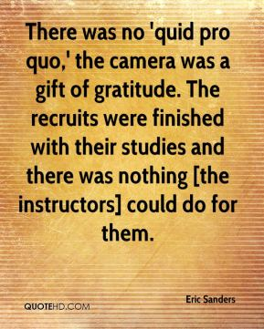 Eric Sanders - There was no 'quid pro quo,' the camera was a gift of gratitude. The recruits were finished with their studies and there was nothing [the instructors] could do for them.