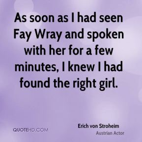 Erich von Stroheim - As soon as I had seen Fay Wray and spoken with her for a few minutes, I knew I had found the right girl.