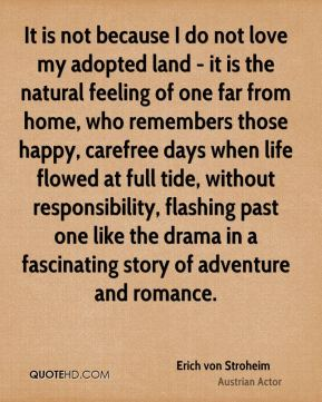 It is not because I do not love my adopted land - it is the natural feeling of one far from home, who remembers those happy, carefree days when life flowed at full tide, without responsibility, flashing past one like the drama in a fascinating story of adventure and romance.
