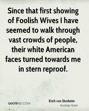 Since that first showing of Foolish Wives I have seemed to walk through vast crowds of people, their white American faces turned towards me in stern reproof.