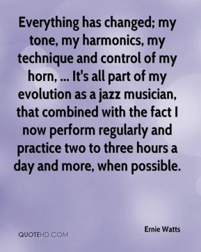 Ernie Watts - Everything has changed; my tone, my harmonics, my technique and control of my horn, ... It's all part of my evolution as a jazz musician, that combined with the fact I now perform regularly and practice two to three hours a day and more, when possible.