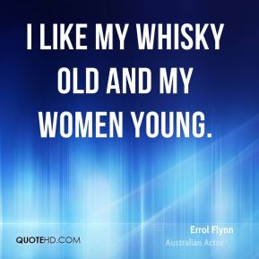 I like my whisky old and my women young.