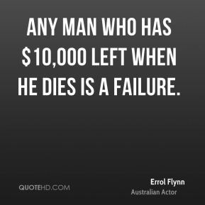 Any man who has $10,000 left when he dies is a failure.
