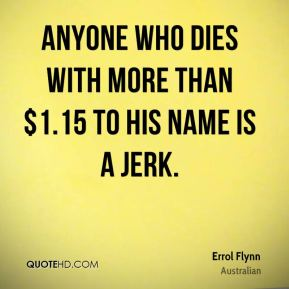Anyone who dies with more than $1.15 to his name is a jerk.