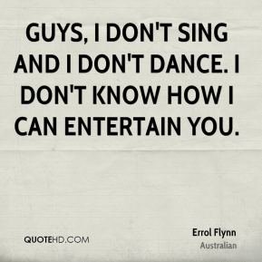 Guys, I don't sing and I don't dance. I don't know how I can entertain you.