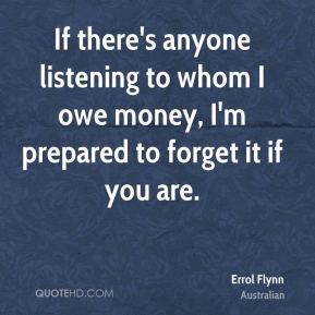 If there's anyone listening to whom I owe money, I'm prepared to forget it if you are.