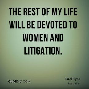 Errol Flynn - The rest of my life will be devoted to women and litigation.