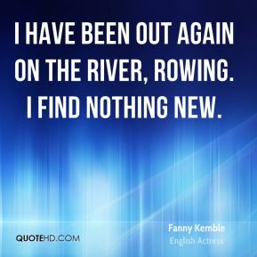I have been out again on the river, rowing. I find nothing new.