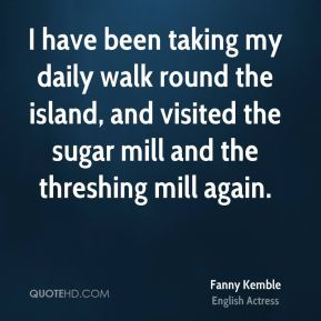 Fanny Kemble - I have been taking my daily walk round the island, and visited the sugar mill and the threshing mill again.