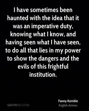 Fanny Kemble - I have sometimes been haunted with the idea that it was an imperative duty, knowing what I know, and having seen what I have seen, to do all that lies in my power to show the dangers and the evils of this frightful institution.