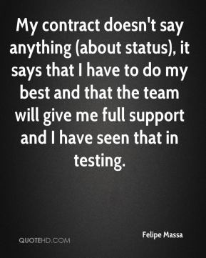 Felipe Massa - My contract doesn't say anything (about status), it says that I have to do my best and that the team will give me full support and I have seen that in testing.