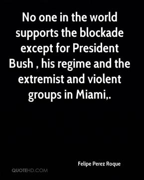 Felipe Perez Roque - No one in the world supports the blockade except for President Bush , his regime and the extremist and violent groups in Miami.