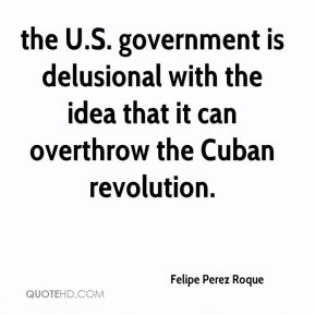 Felipe Perez Roque - the U.S. government is delusional with the idea that it can overthrow the Cuban revolution.