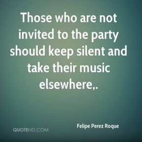 Felipe Perez Roque - Those who are not invited to the party should keep silent and take their music elsewhere.