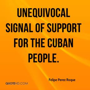 Felipe Perez Roque - unequivocal signal of support for the Cuban people.