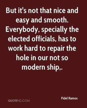 Fidel Ramos - But it's not that nice and easy and smooth. Everybody, specially the elected officials, has to work hard to repair the hole in our not so modern ship.