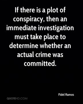 Fidel Ramos - If there is a plot of conspiracy, then an immediate investigation must take place to determine whether an actual crime was committed.