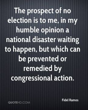 Fidel Ramos - The prospect of no election is to me, in my humble opinion a national disaster waiting to happen, but which can be prevented or remedied by congressional action.