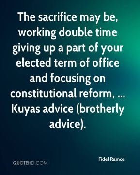 Fidel Ramos - The sacrifice may be, working double time giving up a part of your elected term of office and focusing on constitutional reform, ... Kuyas advice (brotherly advice).