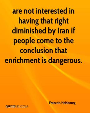 Francois Heisbourg - are not interested in having that right diminished by Iran if people come to the conclusion that enrichment is dangerous.