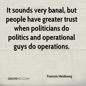 Francois Heisbourg - It sounds very banal, but people have greater trust when politicians do politics and operational guys do operations.