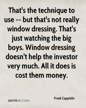 Frank Cappiello - That's the technique to use -- but that's not really window dressing. That's just watching the big boys. Window dressing doesn't help the investor very much. All it does is cost them money.
