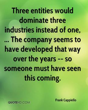 Frank Cappiello - Three entities would dominate three industries instead of one, ... The company seems to have developed that way over the years -- so someone must have seen this coming.