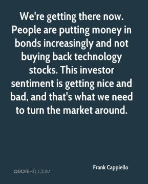 Frank Cappiello - We're getting there now. People are putting money in bonds increasingly and not buying back technology stocks. This investor sentiment is getting nice and bad, and that's what we need to turn the market around.