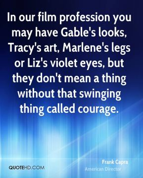 Frank Capra - In our film profession you may have Gable's looks, Tracy's art, Marlene's legs or Liz's violet eyes, but they don't mean a thing without that swinging thing called courage.