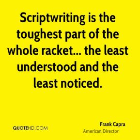 Frank Capra - Scriptwriting is the toughest part of the whole racket... the least understood and the least noticed.